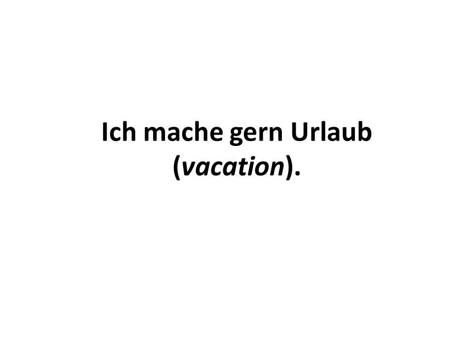 Ich mache gern Urlaub (vacation).