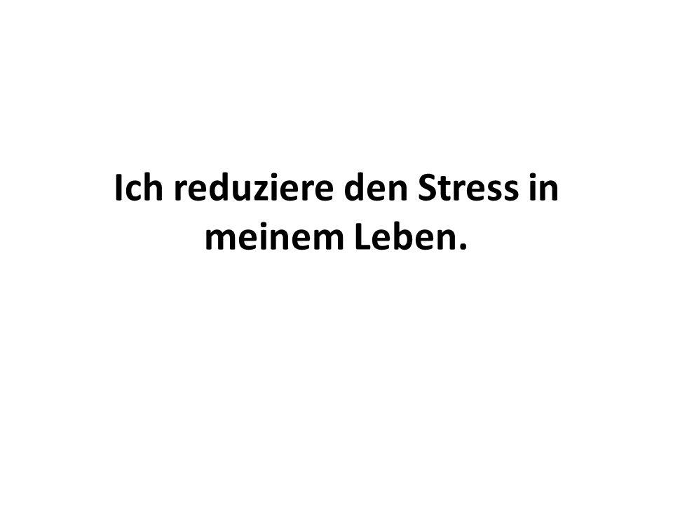Ich reduziere den Stress in meinem Leben.