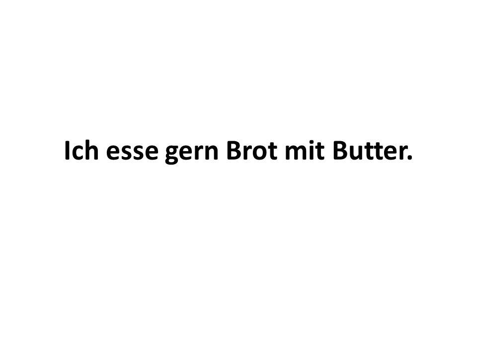 Ich esse gern Brot mit Butter.