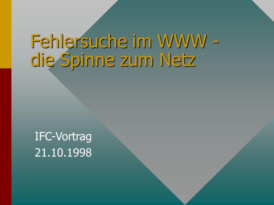 Fehlersuche im WWW - die Spinne zum Netz IFC-Vortrag 21.10.1998