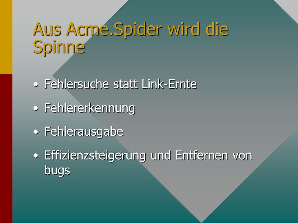 Aus Acme.Spider wird die Spinne Fehlersuche statt Link-ErnteFehlersuche statt Link-Ernte FehlererkennungFehlererkennung FehlerausgabeFehlerausgabe Effizienzsteigerung und Entfernen von bugsEffizienzsteigerung und Entfernen von bugs