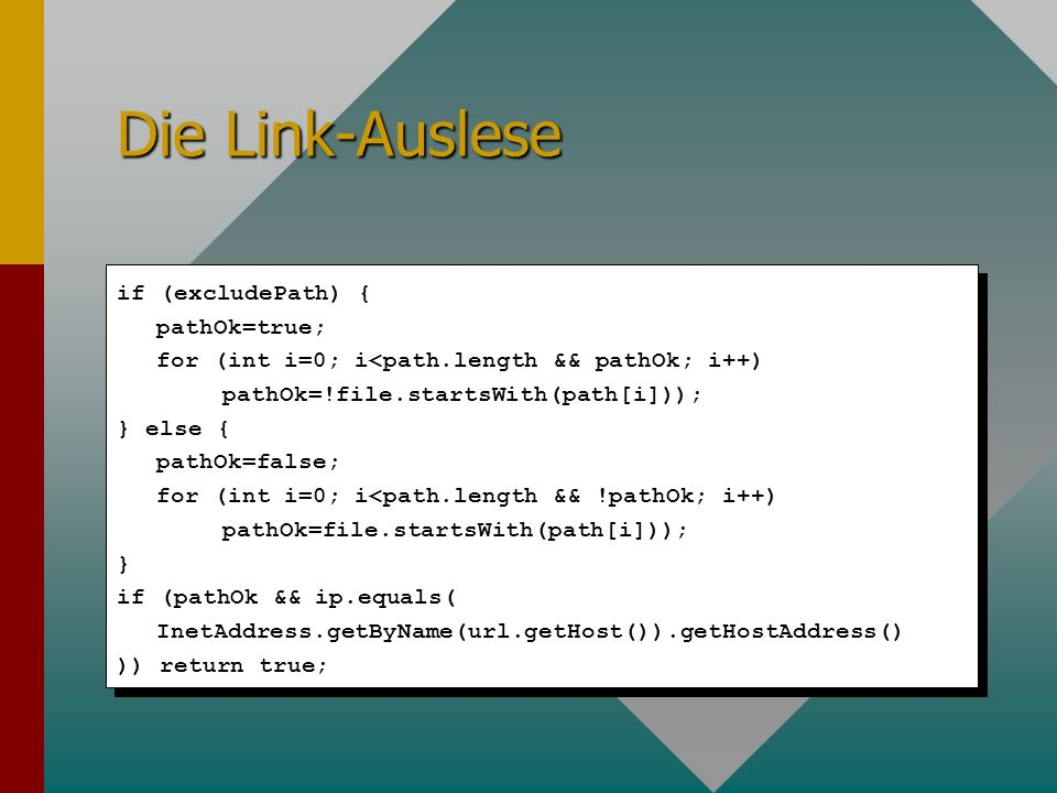 Die Link-Auslese if (excludePath) { pathOk=true; for (int i=0; i<path.length && pathOk; i++) pathOk=!file.startsWith(path[i])); } else { pathOk=false; for (int i=0; i<path.length && !pathOk; i++) pathOk=file.startsWith(path[i])); } if (pathOk && ip.equals( InetAddress.getByName(url.getHost()).getHostAddress() )) return true;