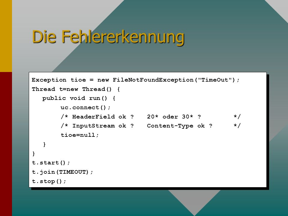 Die Fehlererkennung Exception tioe = new FileNotFoundException( TimeOut ); Thread t=new Thread() { public void run() { uc.connect(); /* HeaderField ok .