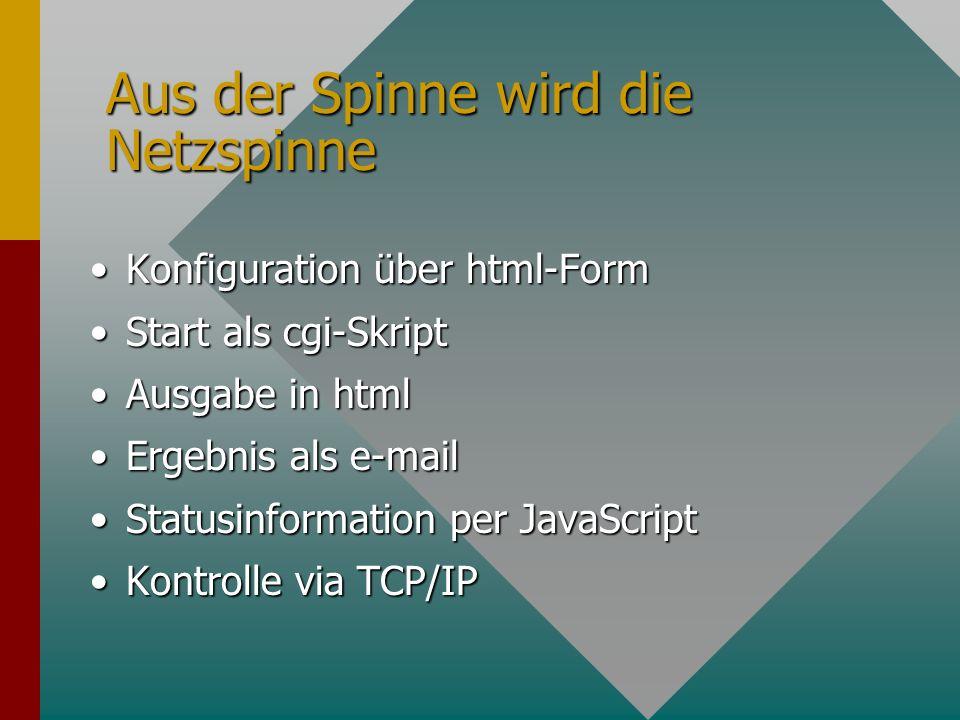 Aus der Spinne wird die Netzspinne Konfiguration über html-FormKonfiguration über html-Form Start als cgi-SkriptStart als cgi-Skript Ausgabe in htmlAusgabe in html Ergebnis als e-mailErgebnis als e-mail Statusinformation per JavaScriptStatusinformation per JavaScript Kontrolle via TCP/IPKontrolle via TCP/IP