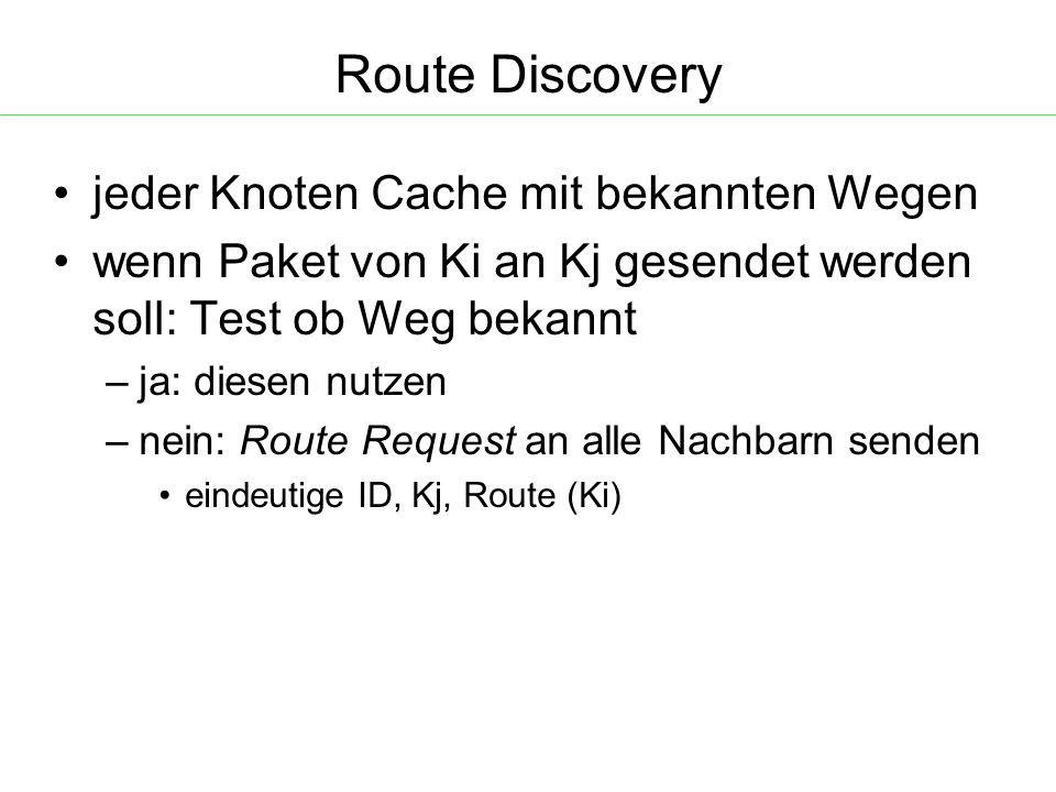 Route Discovery jeder Knoten Cache mit bekannten Wegen wenn Paket von Ki an Kj gesendet werden soll: Test ob Weg bekannt – ja: diesen nutzen – nein: Route Request an alle Nachbarn senden eindeutige ID, Kj, Route (Ki)