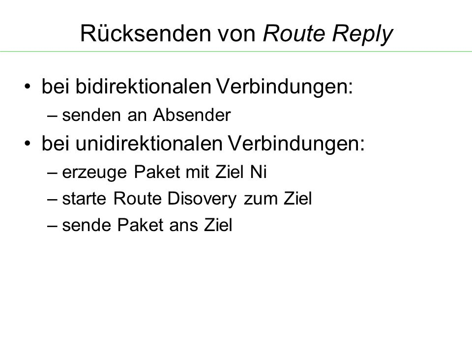 Rücksenden von Route Reply bei bidirektionalen Verbindungen: – senden an Absender bei unidirektionalen Verbindungen: – erzeuge Paket mit Ziel Ni – starte Route Disovery zum Ziel – sende Paket ans Ziel