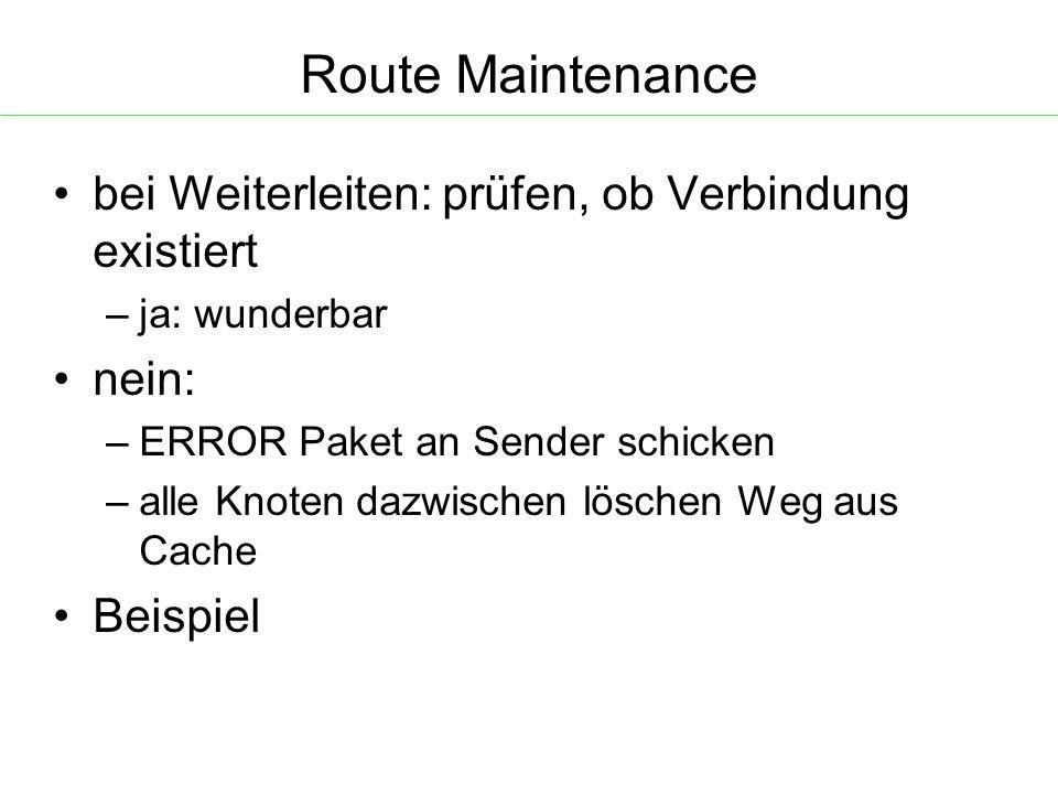 Route Maintenance bei Weiterleiten: prüfen, ob Verbindung existiert – ja: wunderbar nein: – ERROR Paket an Sender schicken – alle Knoten dazwischen löschen Weg aus Cache Beispiel