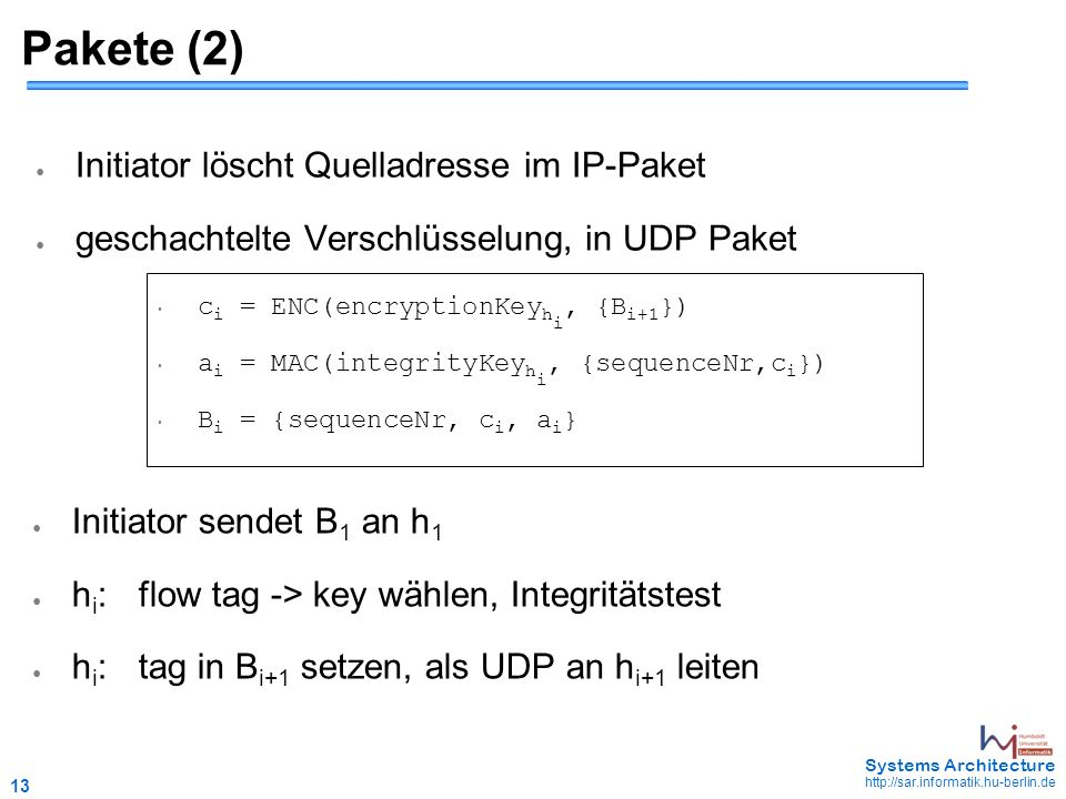 13 May 2006 - 13 Systems Architecture http://sar.informatik.hu-berlin.de Pakete (2) ● Initiator löscht Quelladresse im IP-Paket ● geschachtelte Verschlüsselung, in UDP Paket c i = ENC(encryptionKey h i, {B i+1 }) a i = MAC(integrityKey h i, {sequenceNr,c i }) B i = {sequenceNr, c i, a i } ● Initiator sendet B 1 an h 1 ● h i :flow tag -> key wählen, Integritätstest ● h i :tag in B i+1 setzen, als UDP an h i+1 leiten