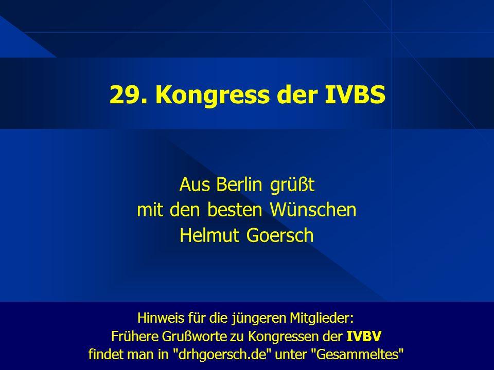 Aus Berlin grüßt mit den besten Wünschen Helmut Goersch Hinweis für die jüngeren Mitglieder: Frühere Grußworte zu Kongressen der IVBV findet man in drhgoersch.de unter Gesammeltes 29.