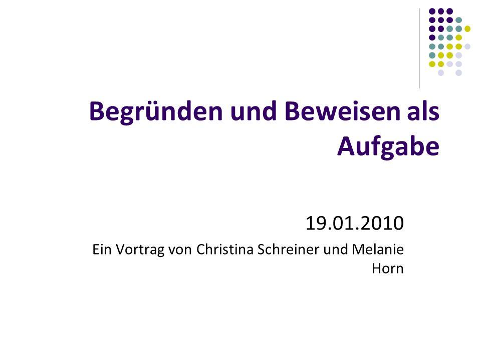 Begründen und Beweisen als Aufgabe 19.01.2010 Ein Vortrag von Christina Schreiner und Melanie Horn