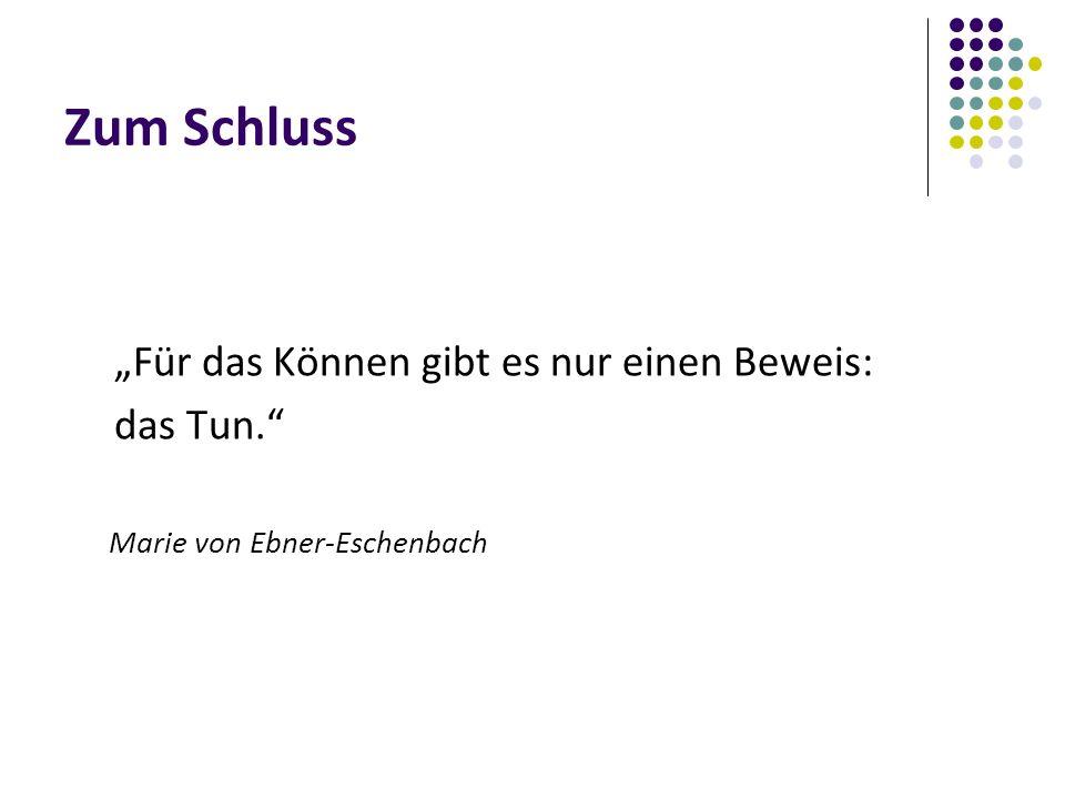 """Zum Schluss """"Für das Können gibt es nur einen Beweis: das Tun. Marie von Ebner-Eschenbach"""
