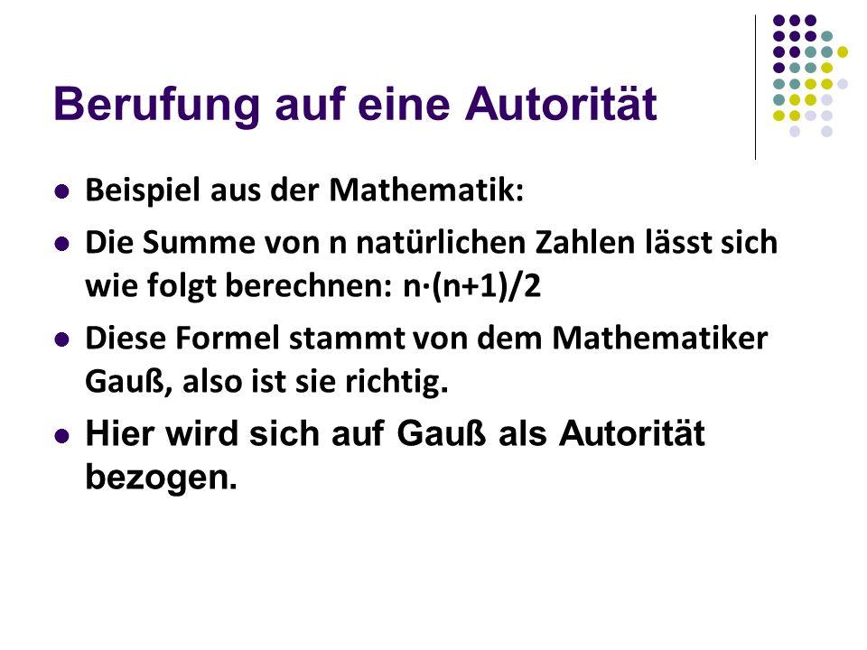 Berufung auf eine Autorität Beispiel aus der Mathematik: Die Summe von n natürlichen Zahlen lässt sich wie folgt berechnen: n·(n+1)/2 Diese Formel stammt von dem Mathematiker Gauß, also ist sie richtig.