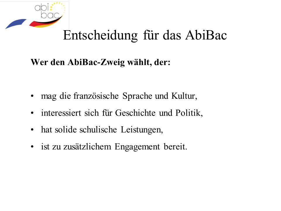 Entscheidung für das AbiBac Wer den AbiBac-Zweig wählt, der: mag die französische Sprache und Kultur, interessiert sich für Geschichte und Politik, hat solide schulische Leistungen, ist zu zusätzlichem Engagement bereit.