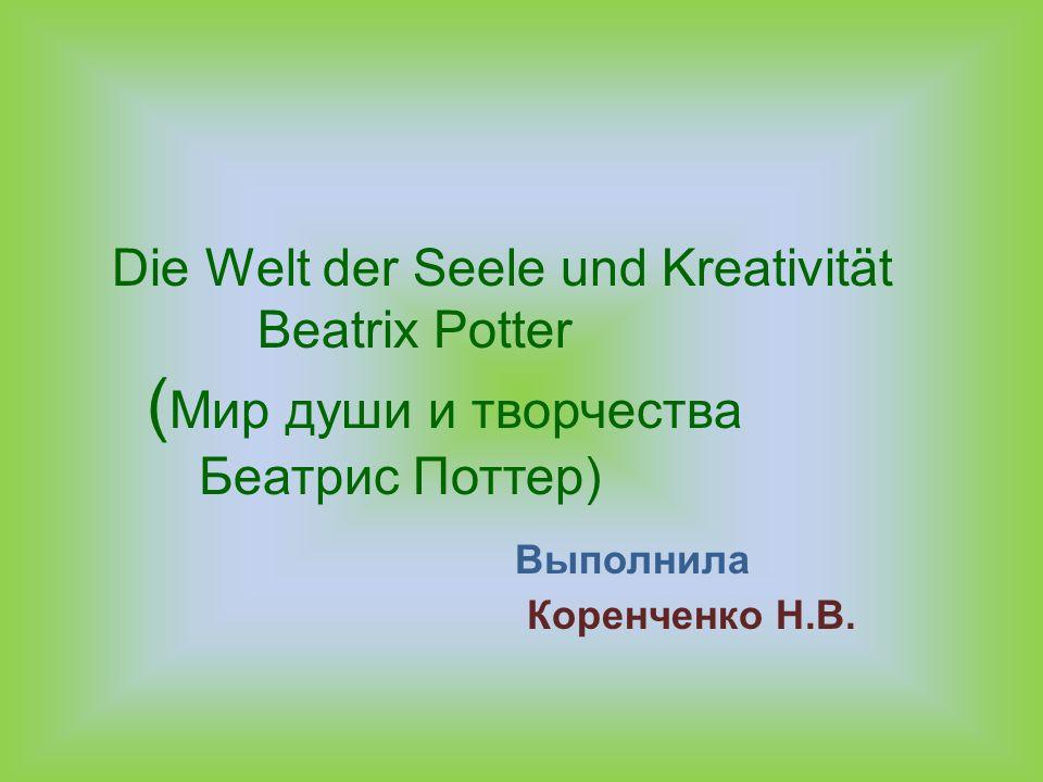 Die Welt der Seele und Kreativität Beatrix Potter ( Мир души и творчества Беатрис Поттер) Выполнила Коренченко Н.В..