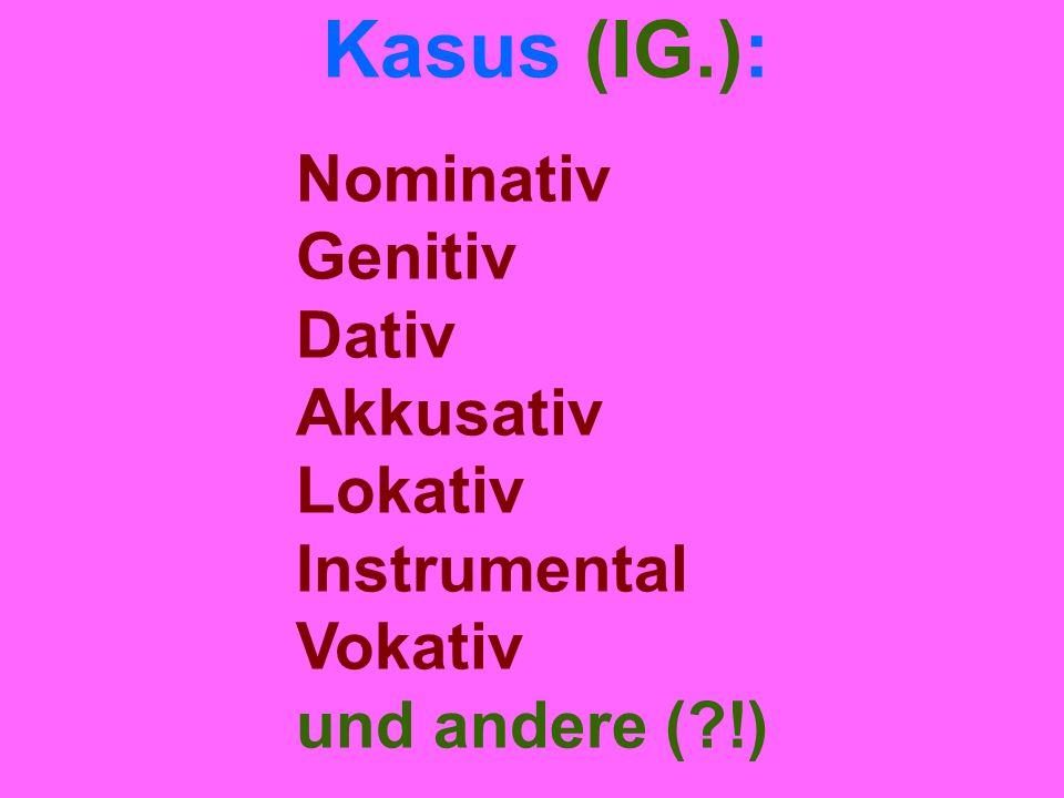 Kasus (IG.): Nominativ Genitiv Dativ Akkusativ Lokativ Instrumental Vokativ und andere ( !)