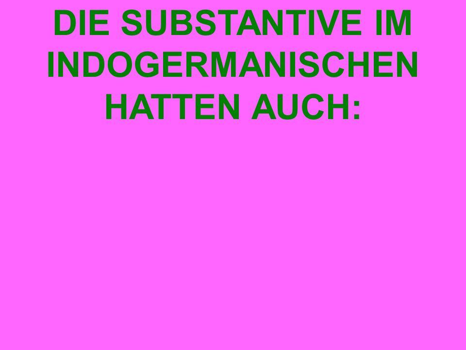DIE SUBSTANTIVE IM INDOGERMANISCHEN HATTEN AUCH: