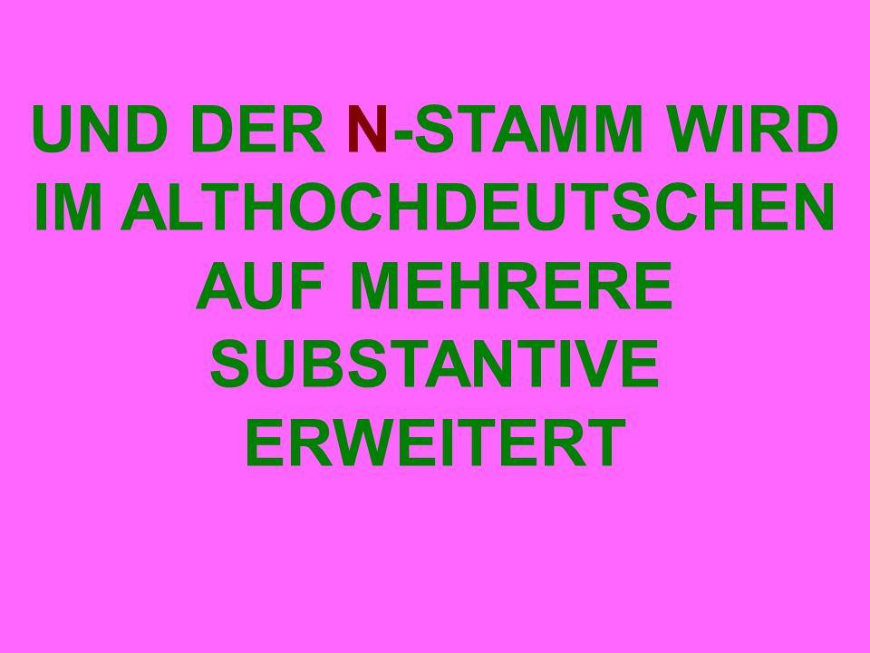 UND DER N-STAMM WIRD IM ALTHOCHDEUTSCHEN AUF MEHRERE SUBSTANTIVE ERWEITERT