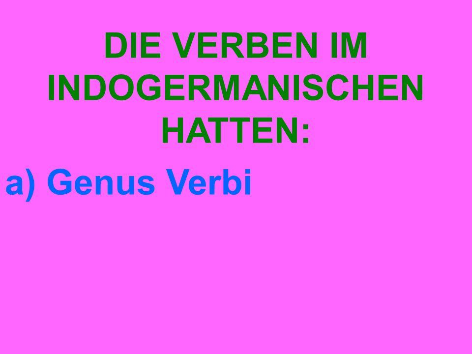 DIE VERBEN IM INDOGERMANISCHEN HATTEN: a) Genus Verbi