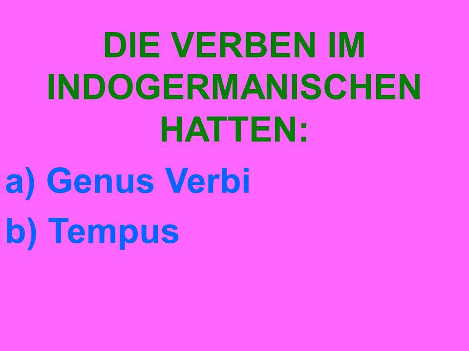 DIE VERBEN IM INDOGERMANISCHEN HATTEN: a) Genus Verbi b) Tempus