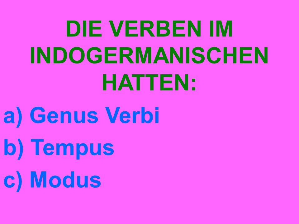 DIE VERBEN IM INDOGERMANISCHEN HATTEN: a) Genus Verbi b) Tempus c) Modus