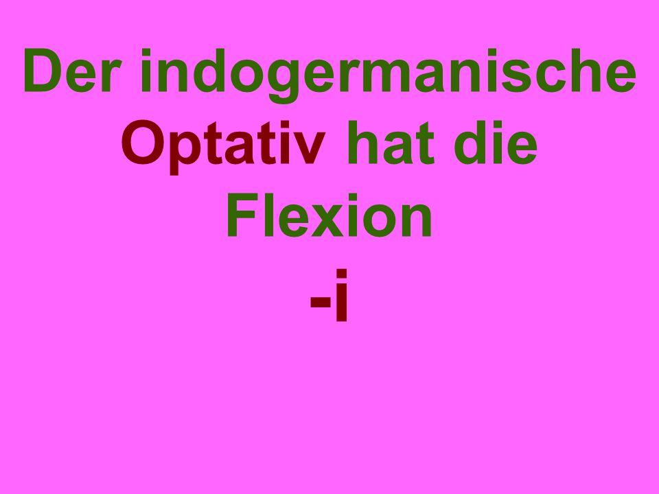 Der indogermanische Optativ hat die Flexion -i