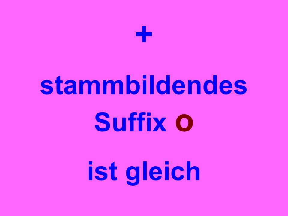 + stammbildendes Suffix o ist gleich