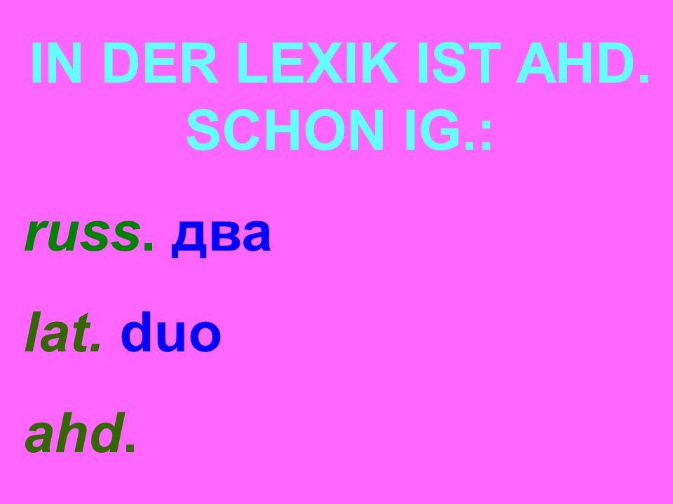 IN DER LEXIK IST AHD. SCHON IG.: russ. два lat. duo ahd.