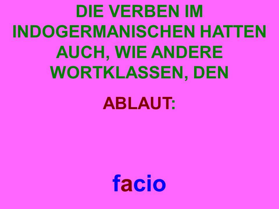 DIE VERBEN IM INDOGERMANISCHEN HATTEN AUCH, WIE ANDERE WORTKLASSEN, DEN ABLAUT: facio