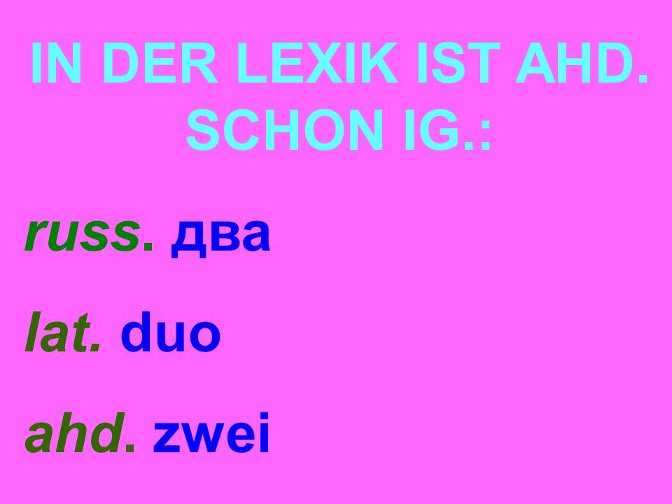 IN DER LEXIK IST AHD. SCHON IG.: russ. два lat. duo ahd. zwei