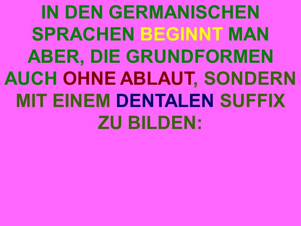 IN DEN GERMANISCHEN SPRACHEN BEGINNT MAN ABER, DIE GRUNDFORMEN AUCH OHNE ABLAUT, SONDERN MIT EINEM DENTALEN SUFFIX ZU BILDEN:
