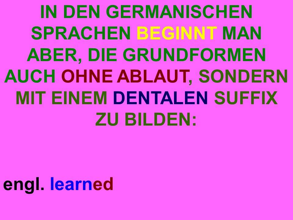 IN DEN GERMANISCHEN SPRACHEN BEGINNT MAN ABER, DIE GRUNDFORMEN AUCH OHNE ABLAUT, SONDERN MIT EINEM DENTALEN SUFFIX ZU BILDEN: engl.