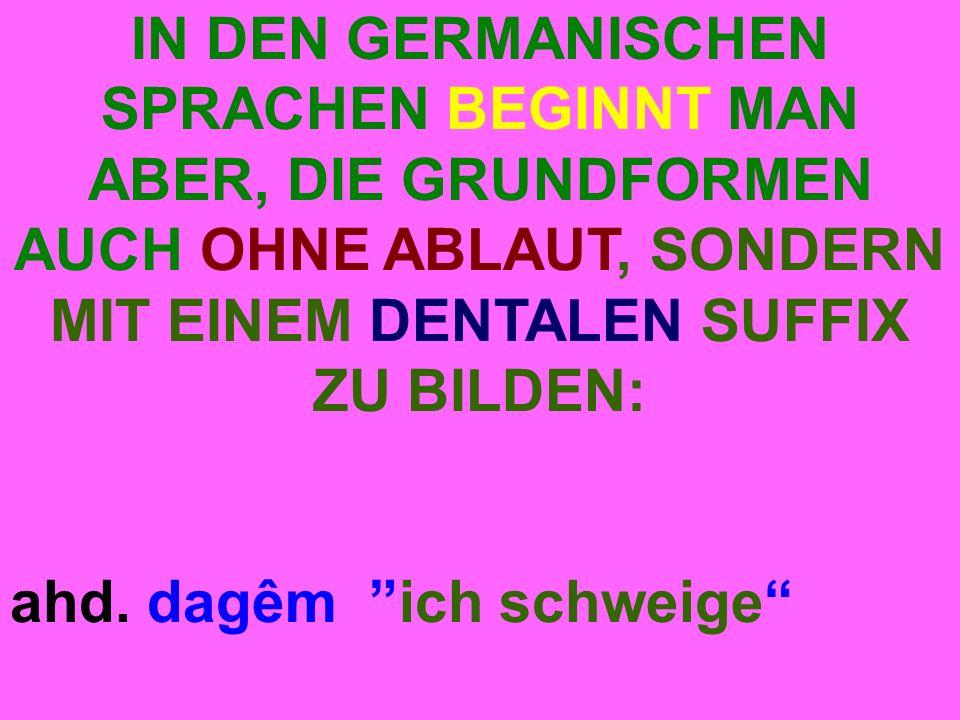 IN DEN GERMANISCHEN SPRACHEN BEGINNT MAN ABER, DIE GRUNDFORMEN AUCH OHNE ABLAUT, SONDERN MIT EINEM DENTALEN SUFFIX ZU BILDEN: ahd.