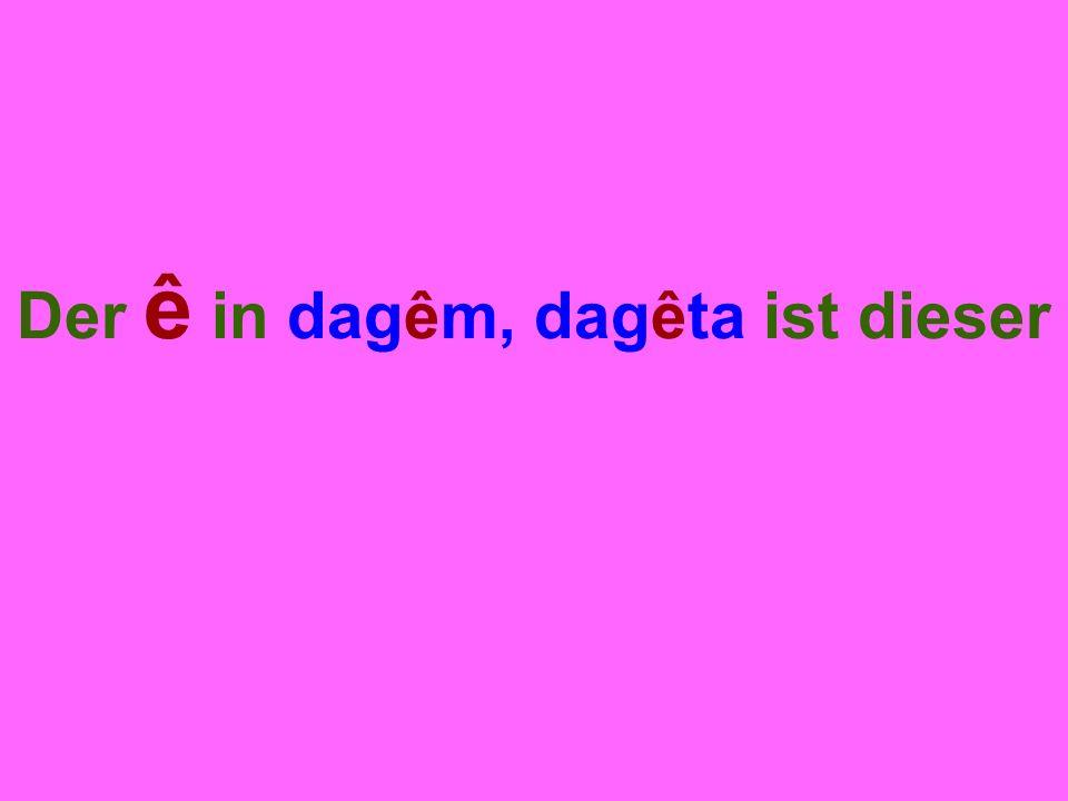 Der ê in dagêm, dagêta ist dieser