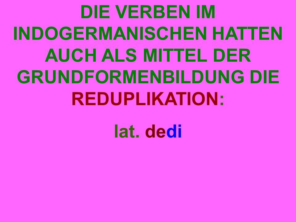 DIE VERBEN IM INDOGERMANISCHEN HATTEN AUCH ALS MITTEL DER GRUNDFORMENBILDUNG DIE REDUPLIKATION: lat.
