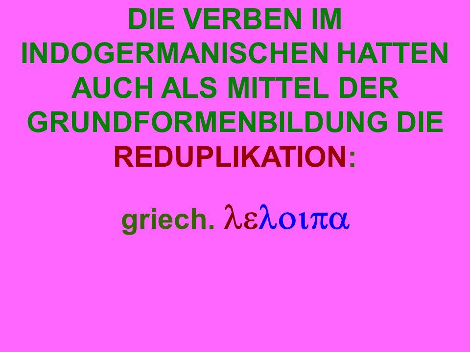 DIE VERBEN IM INDOGERMANISCHEN HATTEN AUCH ALS MITTEL DER GRUNDFORMENBILDUNG DIE REDUPLIKATION: griech.