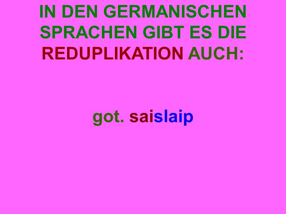 IN DEN GERMANISCHEN SPRACHEN GIBT ES DIE REDUPLIKATION AUCH: got. saislaip
