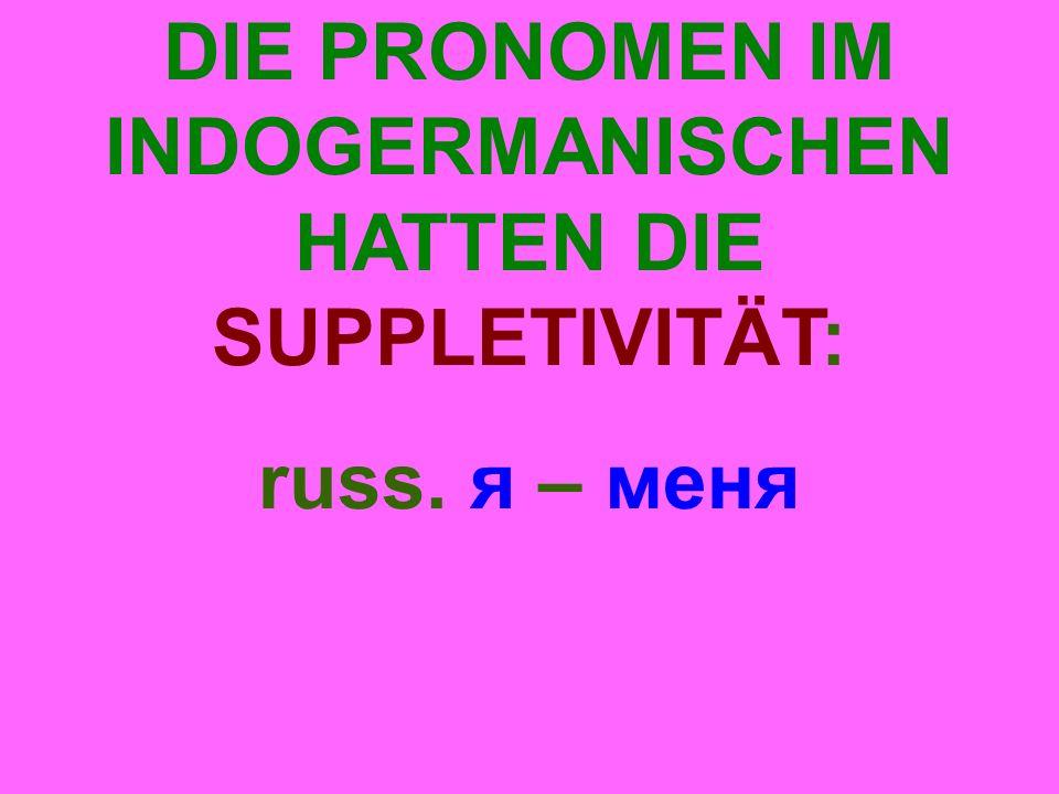 DIE PRONOMEN IM INDOGERMANISCHEN HATTEN DIE SUPPLETIVITÄT: russ. я – меня