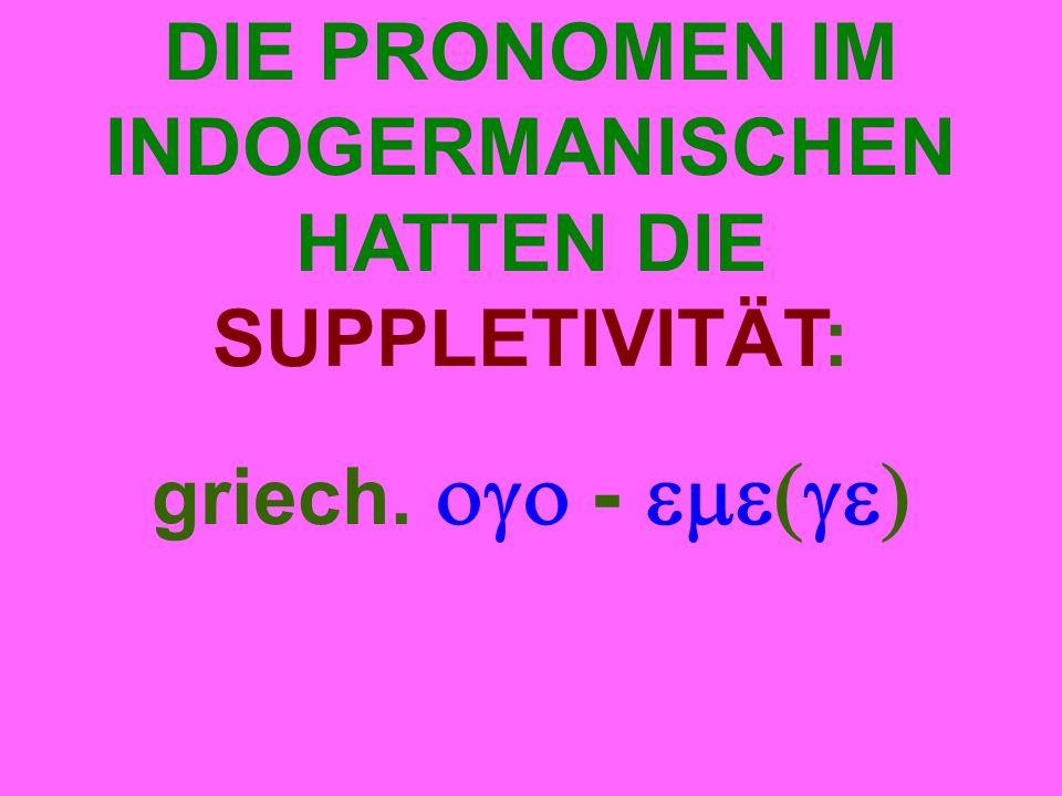 DIE PRONOMEN IM INDOGERMANISCHEN HATTEN DIE SUPPLETIVITÄT: griech.  - 