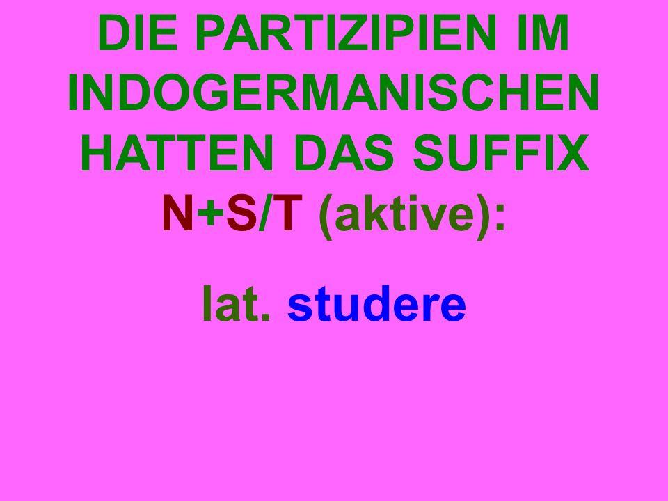 DIE PARTIZIPIEN IM INDOGERMANISCHEN HATTEN DAS SUFFIX N+S/T (aktive): lat. studere