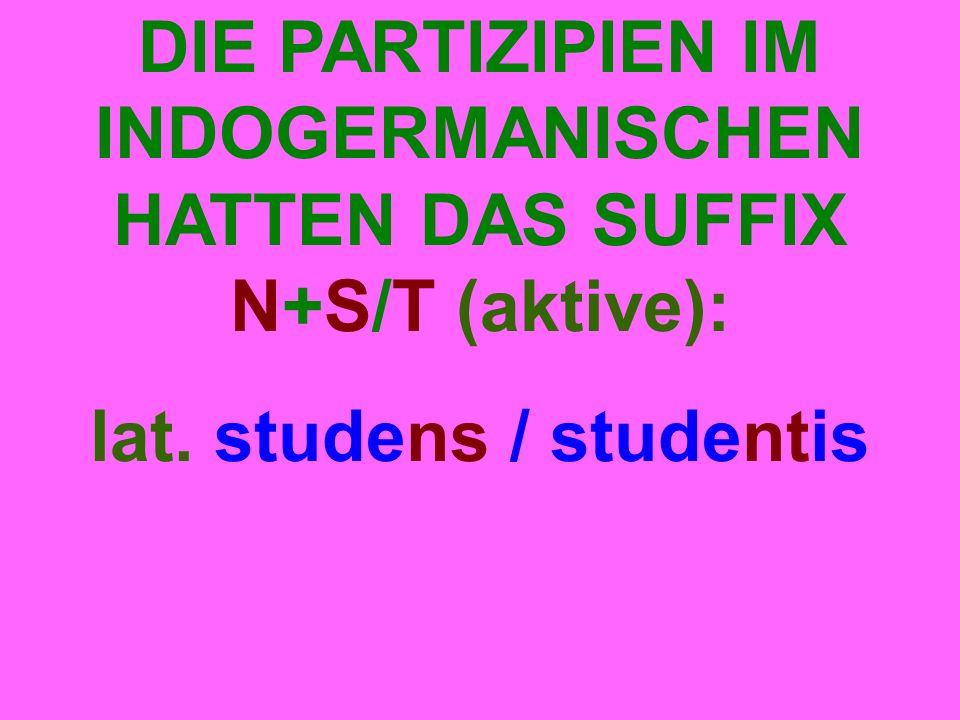 DIE PARTIZIPIEN IM INDOGERMANISCHEN HATTEN DAS SUFFIX N+S/T (aktive): lat. studens / studentis