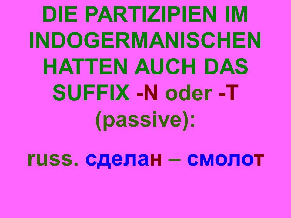 DIE PARTIZIPIEN IM INDOGERMANISCHEN HATTEN AUCH DAS SUFFIX -N oder -T (passive): russ.