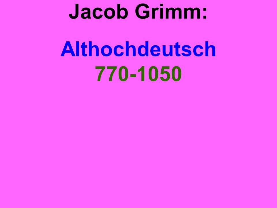 Jacob Grimm: Althochdeutsch 770-1050