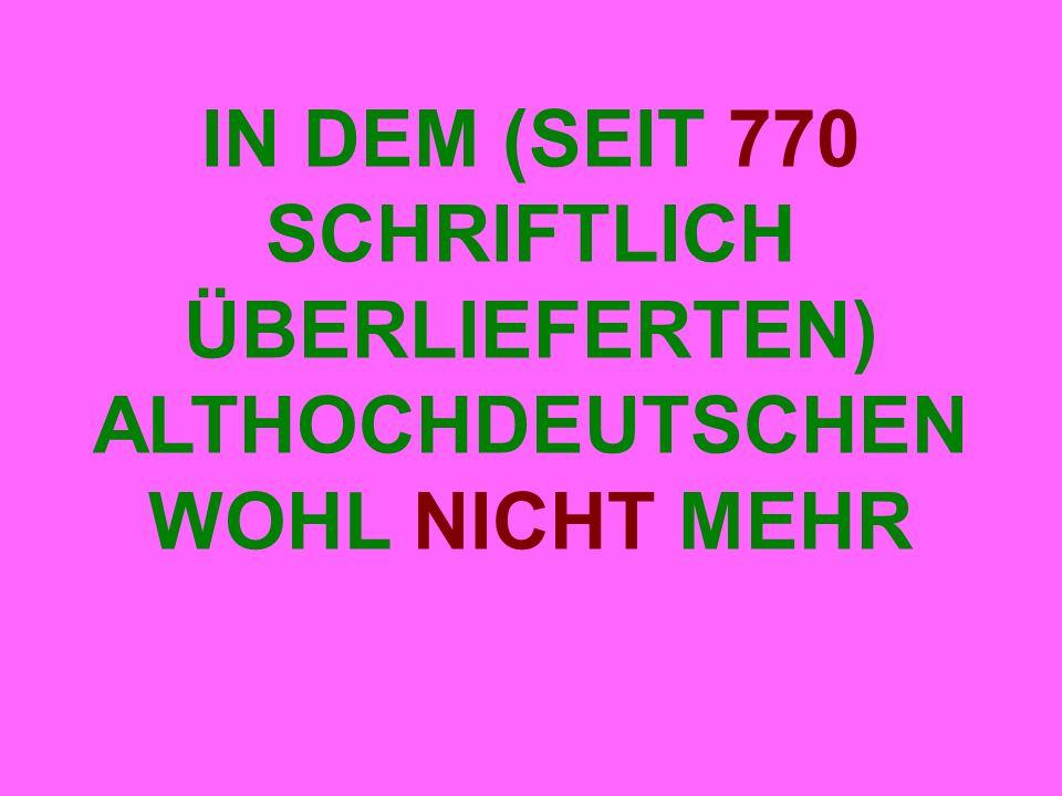 IN DEM (SEIT 770 SCHRIFTLICH ÜBERLIEFERTEN) ALTHOCHDEUTSCHEN WOHL NICHT MEHR