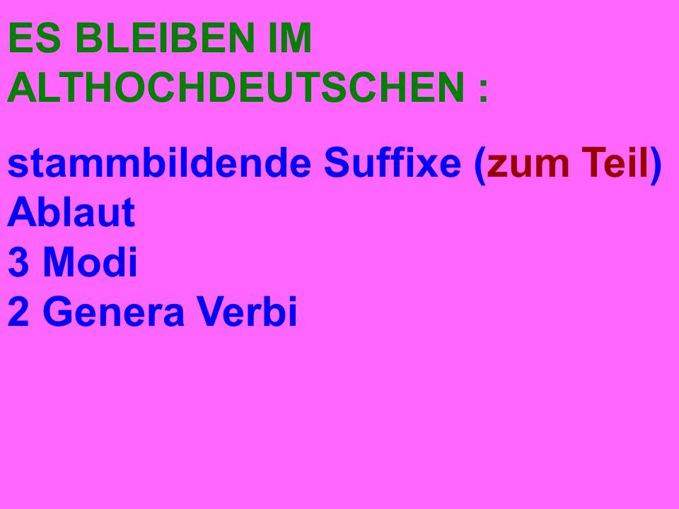 ES BLEIBEN IM ALTHOCHDEUTSCHEN : stammbildende Suffixe (zum Teil) Ablaut 3 Modi 2 Genera Verbi
