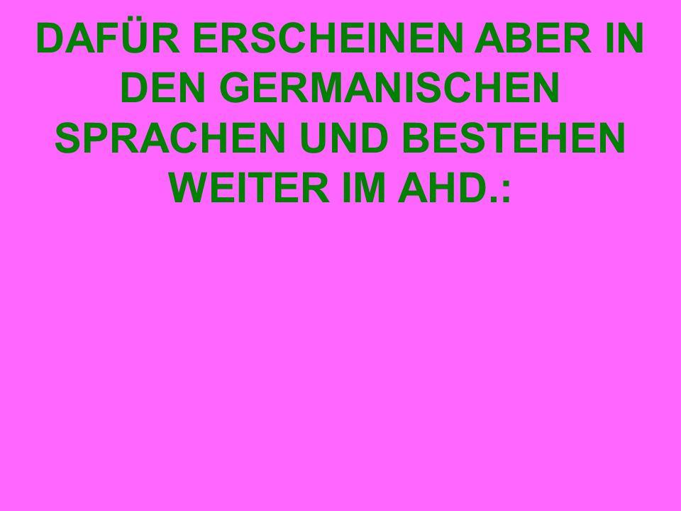 DAFÜR ERSCHEINEN ABER IN DEN GERMANISCHEN SPRACHEN UND BESTEHEN WEITER IM AHD.: