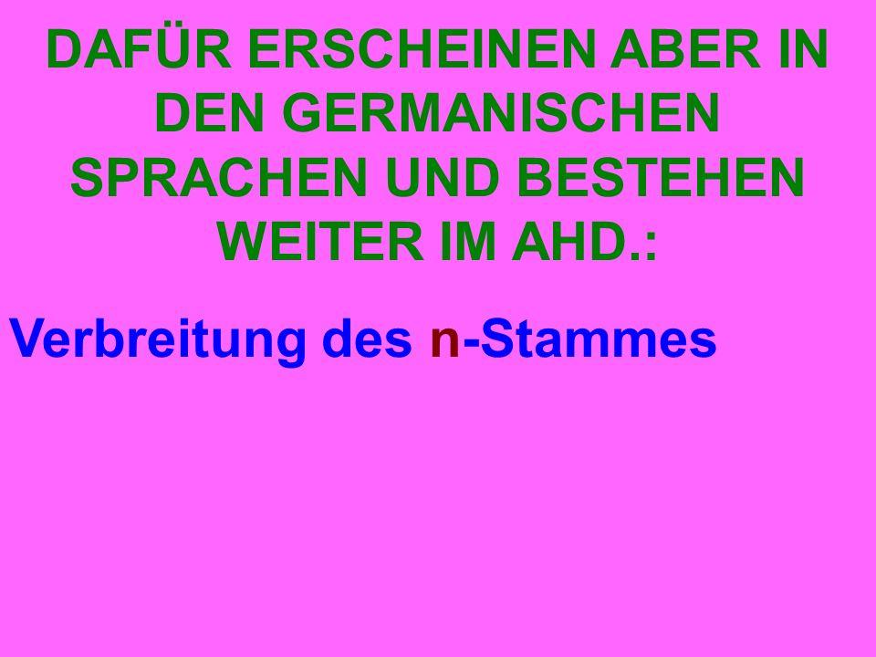 DAFÜR ERSCHEINEN ABER IN DEN GERMANISCHEN SPRACHEN UND BESTEHEN WEITER IM AHD.: Verbreitung des n-Stammes