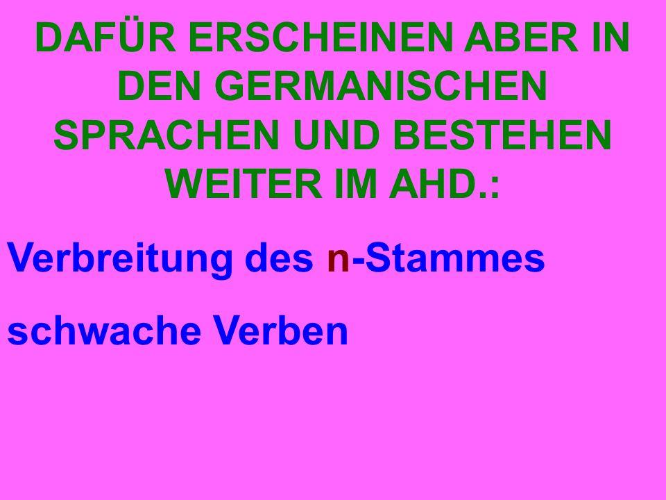 DAFÜR ERSCHEINEN ABER IN DEN GERMANISCHEN SPRACHEN UND BESTEHEN WEITER IM AHD.: Verbreitung des n-Stammes schwache Verben
