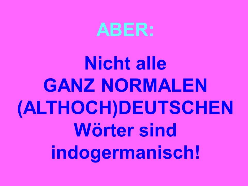 ABER: Nicht alle GANZ NORMALEN (ALTHOCH)DEUTSCHEN Wörter sind indogermanisch!
