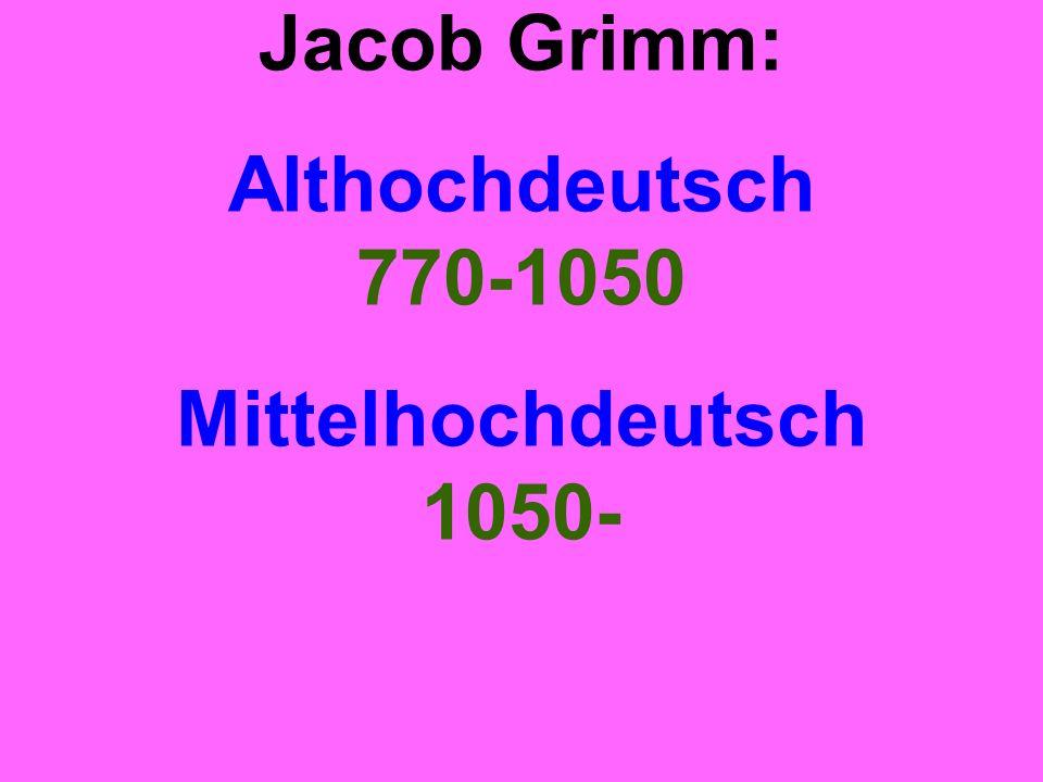 Jacob Grimm: Althochdeutsch 770-1050 Mittelhochdeutsch 1050-