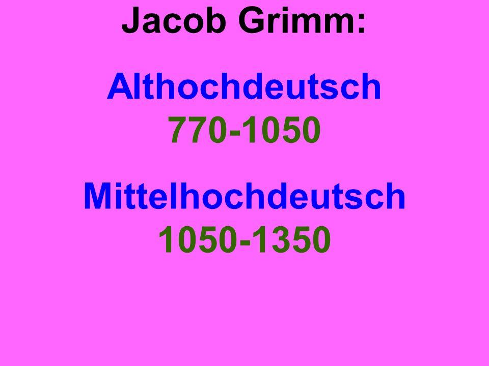 Jacob Grimm: Althochdeutsch 770-1050 Mittelhochdeutsch 1050-1350